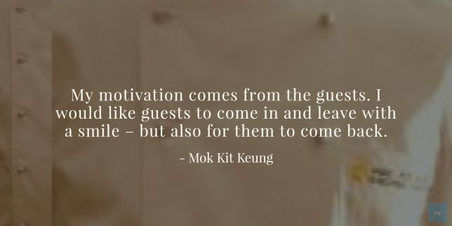 My motivation comes from the guests. I would like guests to come in and leave with a smile – but also for them to come back.  - Chef Mok Kit Keung quote
