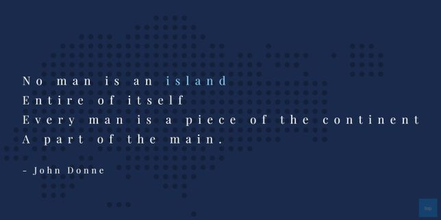 No man is an island,  Entire of itself, Every man is a piece of the continent, A part of the main.  John Donne quote