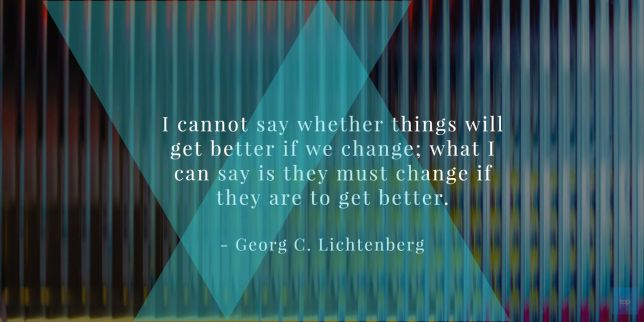 I cannot say whether things will get better if we change; what I can say is they must change if they are to get better. —Georg C. Lichtenberg quote