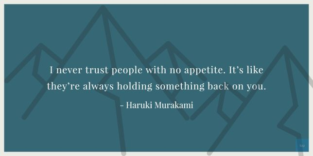 I never trust people with no appetite. It's like they're always holding something back on you. - Haruki Murukami quote