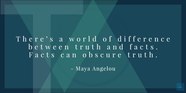 There's a world of difference between truth and facts. Facts can obscure truth. ― Maya Angelou quote
