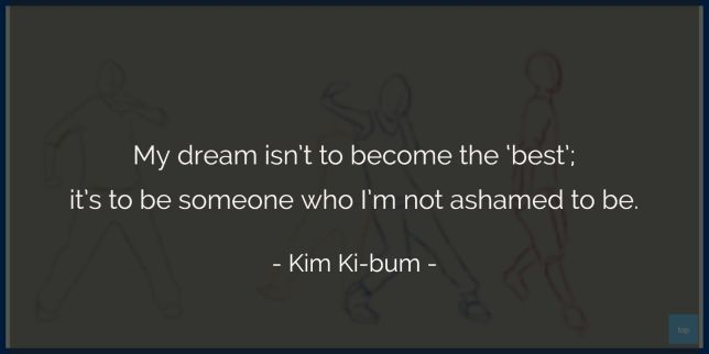 My dream isn't to become the 'best'; it's to be someone who I'm not ashamed to be. - Kim Ki-bum (shineEE's Key)