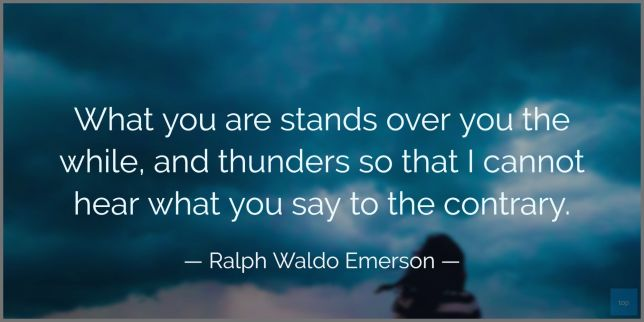 What you are stands over you the while, and thunders so that I cannot hear what you say to the contrary. - Ralph Waldo Emerson  quote