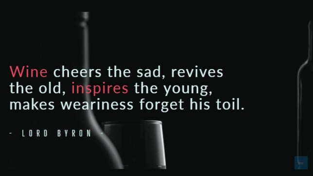 Wine cheers the sad, revives the old, inspires the young, makes weariness forget his toil. Lord Bryon quote