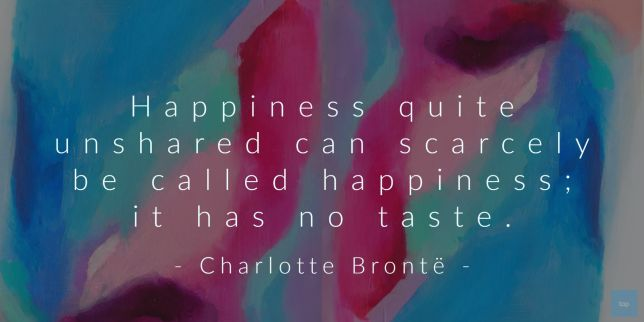 Happiness quite unshared can scarcely be called happiness; it has no taste. - Charlotte Brontë  quote