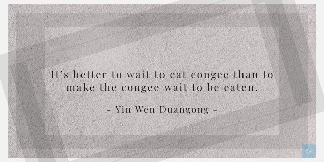 It's better to wait to eat congee than to make the congee wait to be eaten. - Yin Wen Duangong   quote