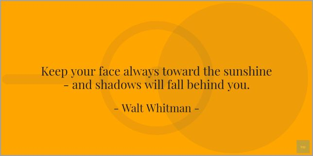 Keep your face always toward the sunshine - and shadows will fall behind you. - Walt Whitman quote