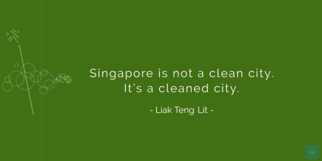 Singapore is not a clean city. It's a cleaned city.  Liak Teng Lit  quote