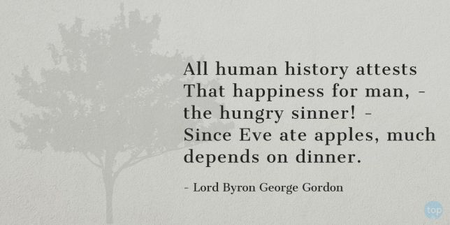 All human history attests That happiness for man, - the hungry sinner! - Since Eve ate apples, much depends on dinner. - Lord Byron George Gordon