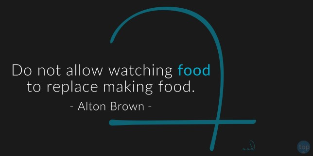 Do not allow watching food to replace making food. Alton Brown   quote