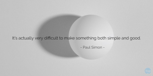 It's actually very difficult to make something both simple and good. - Paul Simon   quote