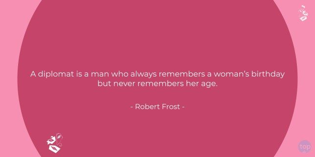 A diplomat is a man who always remembers a woman's birthday but never remembers her age. - Robert Frost   quote