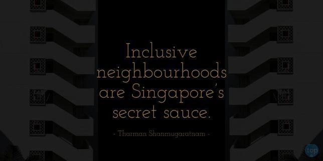 Inclusive neighbourhoods are Singapore's secret sauce. - Tharman Shanmugaratnam quote