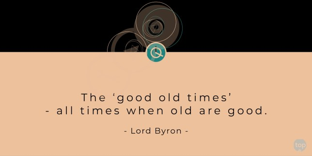The 'good old times' - all times when old are good. - Lord Byron    quote