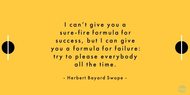 I can't give you a sure-fire formula for success, but I can give you a formula for failure: try to please everybody all the time. - Herbert Bayard Swopequote