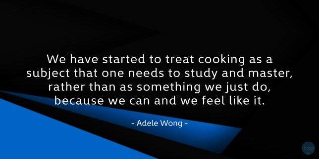 We have started to treat cooking as a subject that one needs to study and master, rather than as something we just do, because we can and we feel like it. - Adele Wongquote