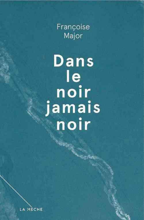 Major, Françoise, Dans le noir jamais noir. Nouvelles, Montréal, La mèche, 2013, 127 p.