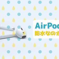 AirPodsは防水なのか?運動時(ランニング)の汗やお風呂にも耐えるほどの性能と機能がある。