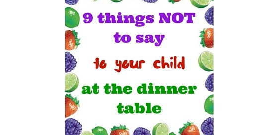 9 things NOT to say to your child at the dinner table