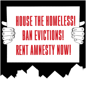 reverse silhouette of houses, above them hands hold a sign that reads: HOUSE THE HOMELESS! BAN EVICTIONS! RENT AMNESTY NOW!
