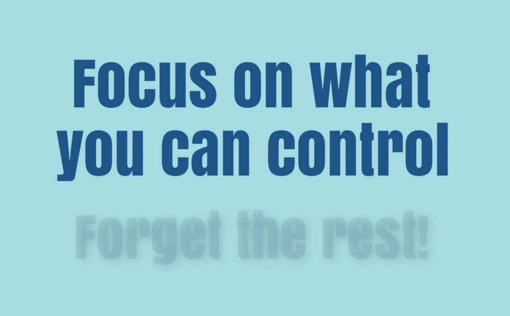 Focus on what you can control, forget the rest!