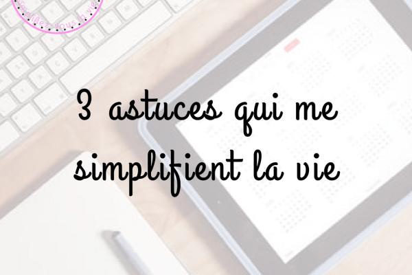 3 astuces qui me simplifient la vie