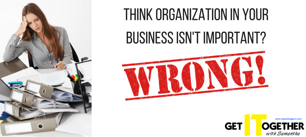 Think Organization In Your Business Isn't Important? Why You Are Dead Wrong If You Think So