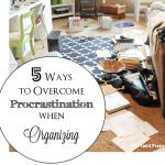 5 Ways to Overcome Procrastination When Organizing