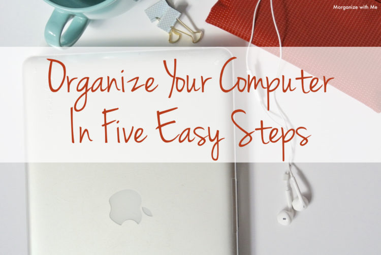 Organize Your Computer in Five Easy Steps at I'm an Organizing Junkie blog