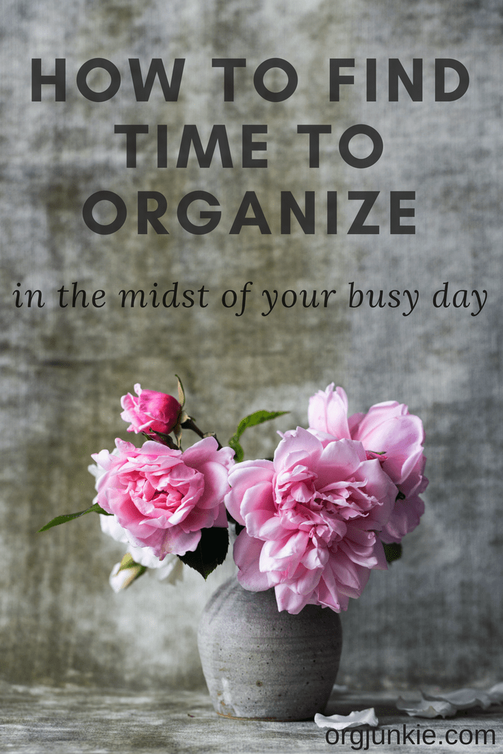How to Find Time to Organize in the Midst of Your Busy Day at Im an Organizing Junkie blog