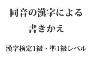 『同音の漢字による書きかえ 』一覧  漢字検定1級・準1級レベル