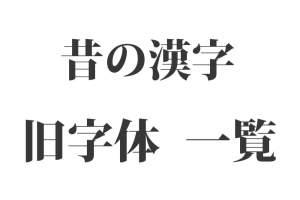 『昔の漢字(旧字体)』172種類一覧