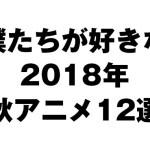 【おすすめ】僕たちが好きな2018年秋アニメ12選
