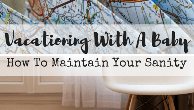 Vacationing With A Baby: How To Maintain Your Sanity