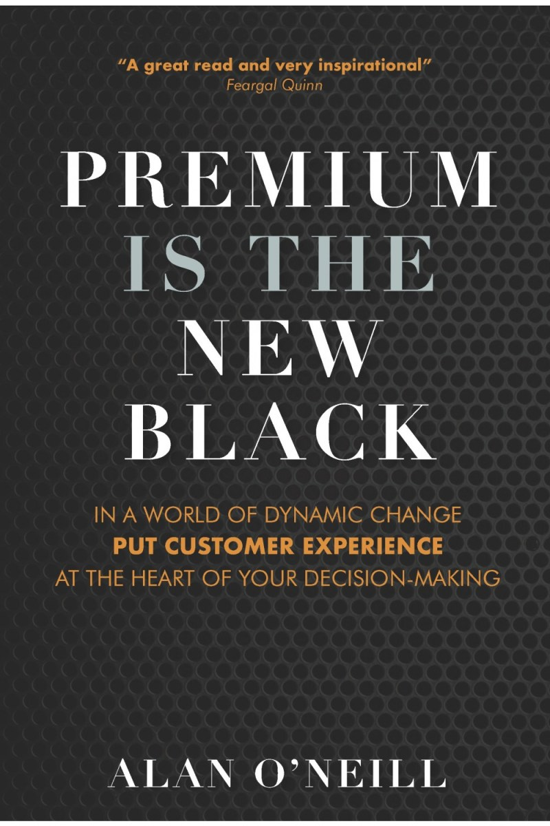 Premium Is the New Black: In a world of dynamic change put Customer Experience at the heart of your decision-making