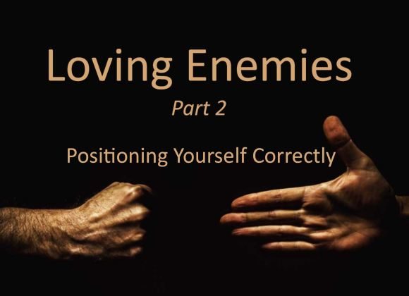 Loving Enemies Part 2 – Positioning Yourself Correctly