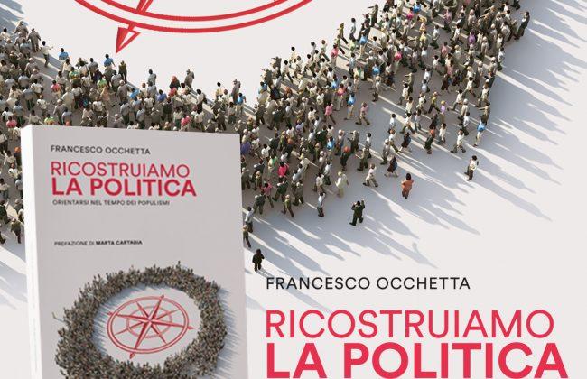 """""""Ricostruiamo la politica. Orientarsi nel tempo dei populismi"""""""