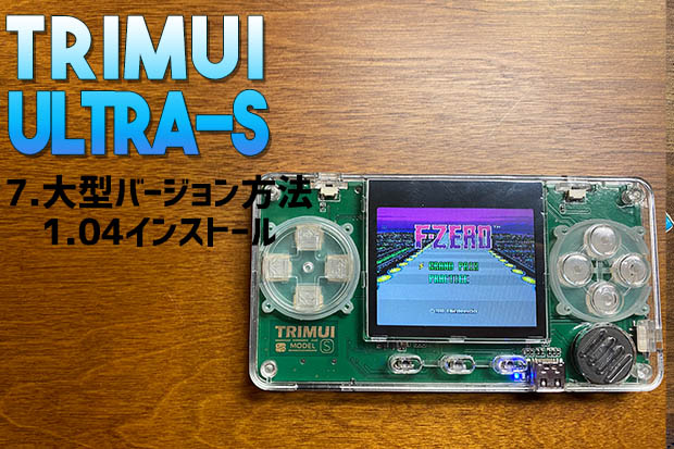 TRIMUI MODEL S,TRIMUI Ultra-S,TRIMUI Ul,1.04,全画面,最小,一番小さい,軽い,rg350,RG-350,CFW,custom firm ware,customfirmware,update,使い方,導入,方法,説明,写真,初心者,やり方,whatsko,中華ゲーム機,エミュレータ,エミュ,エミュレーター,携帯ゲーム機,携帯ゲーム,rs-97,神機,レビュー,紹介,商品紹介,ハック,バージョンアップ,Firmwear,ファームウェア,操作方法,開封レビュー,開封,RK2020 Retro Console,RK2020 Console,起動確認,動作確認,ゲームデータの入れ方,データ転送,ゲームの入れ方,ゲームの追加,How to add a game,インストール,最軽量,最小