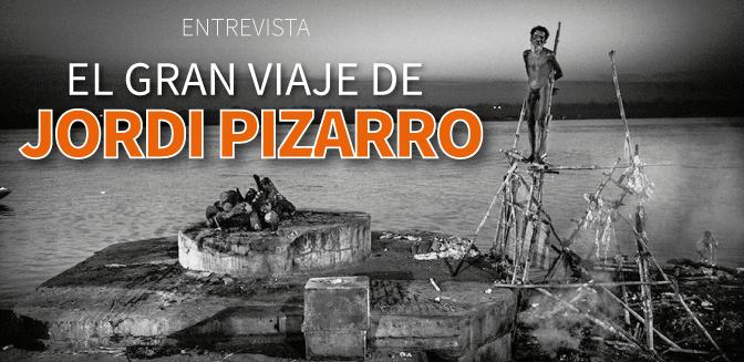El gran viaje de Jordi Pizarro: entrevista
