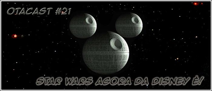 Otacast #21 – Star Wars agora da Disney é
