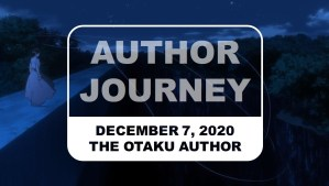 The Otaku Author Journey December 7 2020