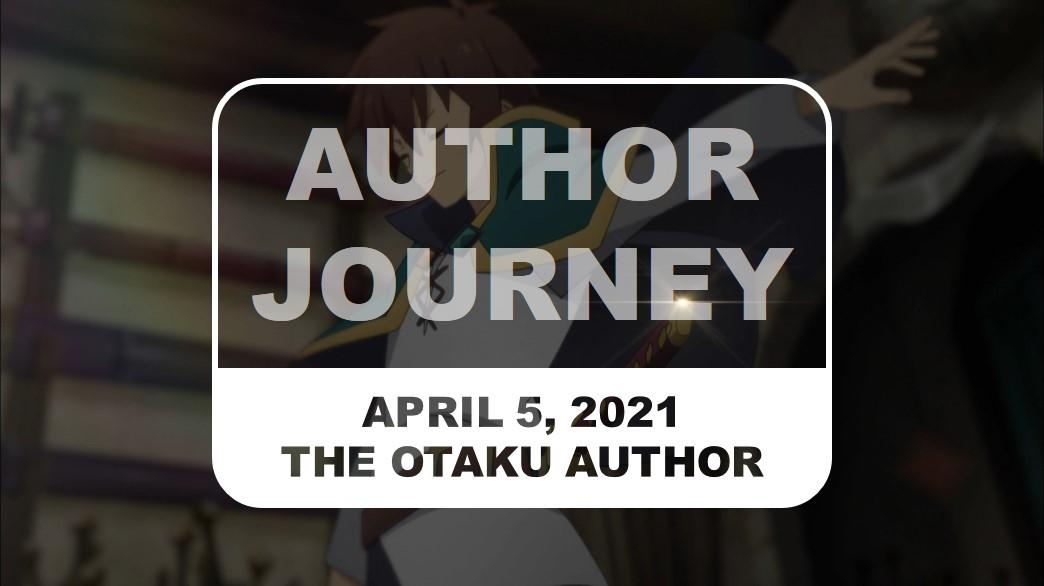 The Otaku Author Journey April 5 2021