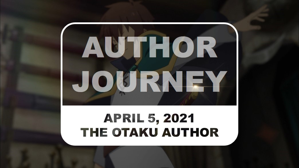 The Otaku Author Journey April 5 2021