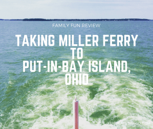 Family Fun Review- Taking Miller Ferry to Put-in-Bay Island, Ohio