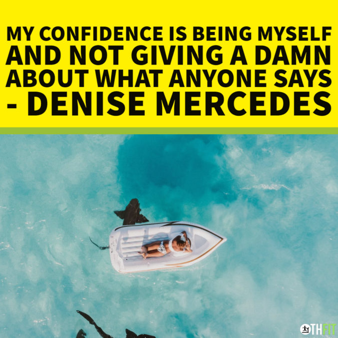 My confidence is being myself and not giving a damn about what anyone says  – Denise Mercedes