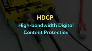 HDCP (High-Bandwidth Digital Content Protection) – Everything You Need to Know