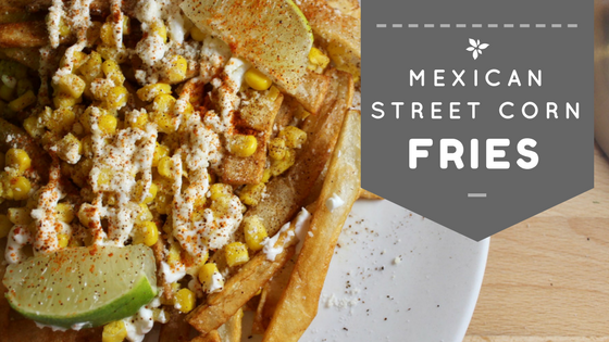 Mexican Street Corn Fries