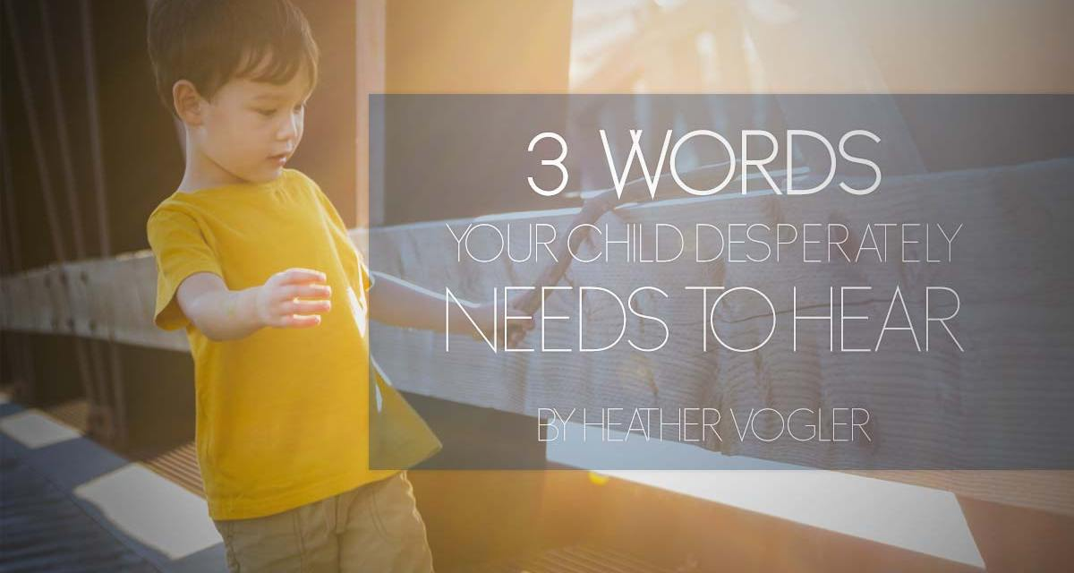 3 Words Your Child Desperately Needs to Hear
