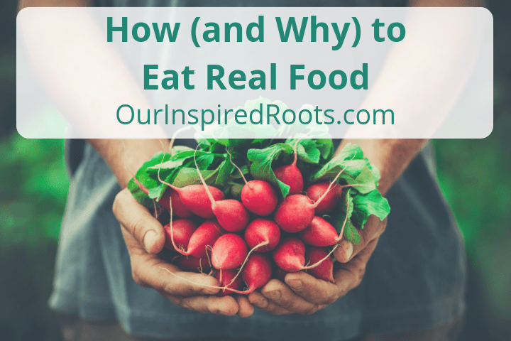4 Reasons We Eat Real Food and How You Can Too