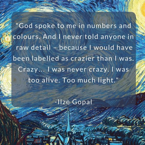 God spoke to me in numbers and colours. And I never told anyone in the raw details – because I would have been labelled as crazier than I was. Crazy… I was never crazy. I was too alive. Too much light. (1)